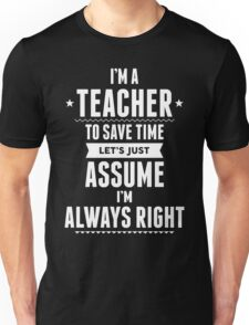 I Am A Teacher To Save Time Let's Just Assume I Am Always Right Unisex T-Shirt