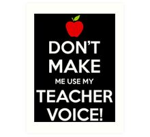 Don't Make Me Use My Teacher Voice Art Print