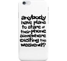 anybody have plans to stare at their phone somewhere exciting this weekend? iPhone Case/Skin