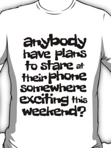 anybody have plans to stare at their phone somewhere exciting this weekend? T-Shirt