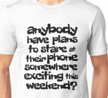 anybody have plans to stare at their phone somewhere exciting this weekend? Unisex T-Shirt