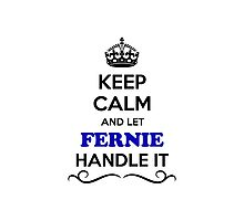 Keep Calm and Let FERNIE Handle it Photographic Print