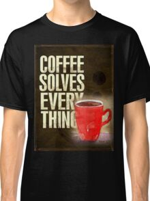 Coffee ... solves everything! Classic T-Shirt