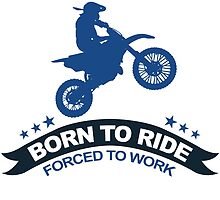 BORN TO RIDE FORCED TO WORK by fandesigns