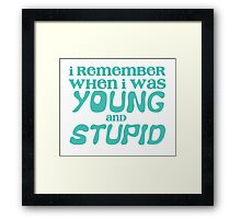 I remember when I was young and STUPID Framed Print