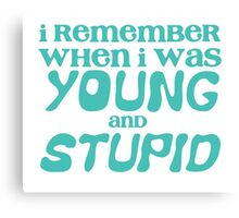 I remember when I was young and STUPID Canvas Print