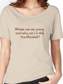 Where are we going, and why am I in this handbasket? Women's Relaxed Fit T-Shirt