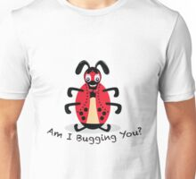 Am I Bugging You? Unisex T-Shirt