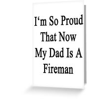 I'm So Proud That Now My Dad Is A Fireman  Greeting Card