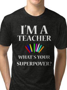 I'M A TEACHER WHAT'S YOUR SUPERPOWER? Tri-blend T-Shirt
