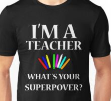 I'M A TEACHER WHAT'S YOUR SUPERPOWER? Unisex T-Shirt