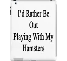 I'd Rather Be Out Playing With My Hamsters  iPad Case/Skin