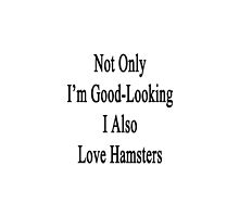 Not Only I'm Good Looking I Also Love Hamsters  by supernova23
