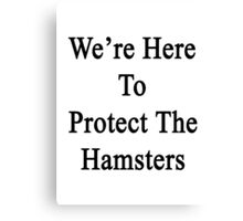 We're Here To Protect The Hamsters  Canvas Print