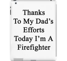 Thanks To My Dad's Efforts Today I'm A Firefighter  iPad Case/Skin