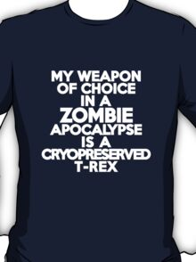My weapon of choice in a Zombie Apocalypse is a cryopreserved T-Rex T-Shirt