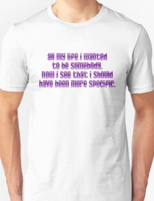 All my life I wanted to be somebody. Now I see that I should have been more specific. T-Shirt
