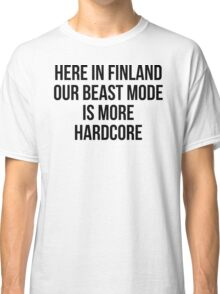 HERE IN FINLAND OUR BEAST MODE IS MORE HARDCORE Classic T-Shirt