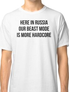 HERE IN RUSSIA OUR BEAST MODE IS MORE HARDCORE Classic T-Shirt