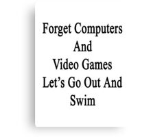 Forget Computers And Video Games Let's Go Out And Swim  Canvas Print