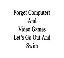 Forget Computers And Video Games Let's Go Out And Swim  Photographic Print