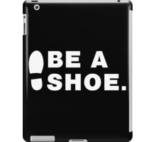 Be A Shoe. iPad Case/Skin