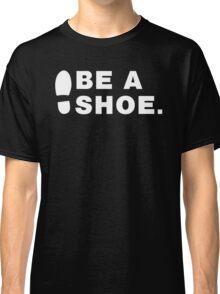 Be A Shoe. Classic T-Shirt