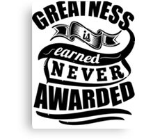Greatness Is Earned Never Awarded Gym Sports Quotes Canvas Print