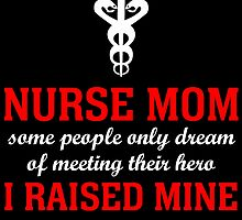 nurse mom some people only dream of meeting their hero i raised mine by teeshoppy