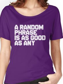 A random phrase, is as good as any Women's Relaxed Fit T-Shirt