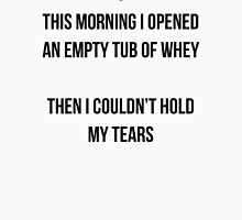 THIS MORNING I OPENED AN EMPTY TUB OF WHEY - THEN I COULDN'T HOLD MY TEARS Unisex T-Shirt