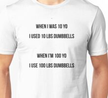 WHEN I WAS 10 YO, I USED 10 LBS DUMBBELLS - WHEN I'M 100 YO, I USE 100 LBS DUMBBELLS Unisex T-Shirt