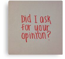 Did I Ask for Your Opinion? Canvas Print