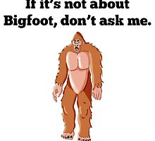 If It's Not About Bigfoot by GiftIdea