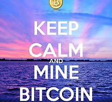 Keep Calm And Mine Bitcoin by Rafaelpics