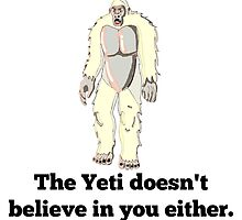 The Yeti Doesn't Believe In You Either by GiftIdea