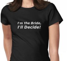 I'm the Bride, I'll Decide! Womens Fitted T-Shirt