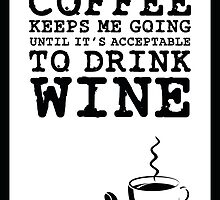 Coffee Keeps Me Going Until It's Acceptable To Drink Wine by teeziecom