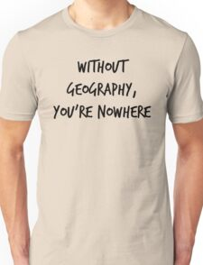 Without Geography, You're Nowhere Unisex T-Shirt
