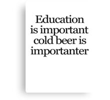 Education is important cold beer is importanter Canvas Print