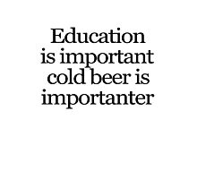Education is important cold beer is importanter Photographic Print