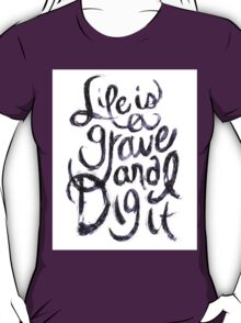 Life is a Grave and I Dig It T-Shirt