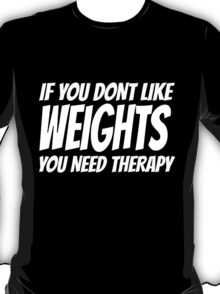 If YOU DON'T LIKE WEIGHTS YOU NEED THERAPY T-Shirt