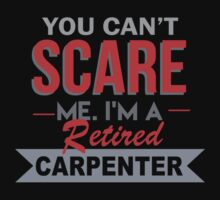 You Can't Scare Me. I'm A Retired Carpenter - TShirts & Hoodies by funnyshirts2015