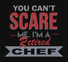 You Can't Scare Me. I'm A Retired Chef - TShirts & Hoodies by funnyshirts2015
