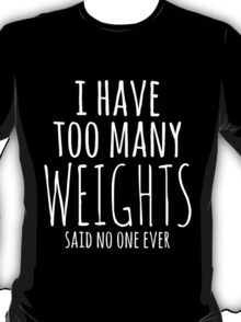 i have too many weights said no one ever T-Shirt