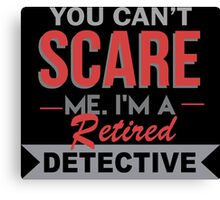 You Can't Scare Me. I'm A Retired Detective - TShirts & Hoodies Canvas Print