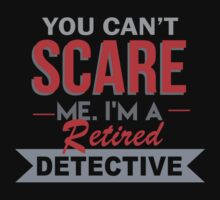 You Can't Scare Me. I'm A Retired Detective - TShirts & Hoodies by funnyshirts2015
