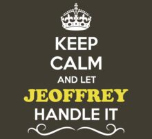 Keep Calm and Let JEOFFREY Handle it by Neilbry