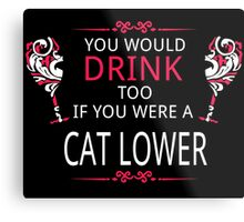 YOU WOULD DRINK TOO IF YOU WERE A CAT LOVER Metal Print